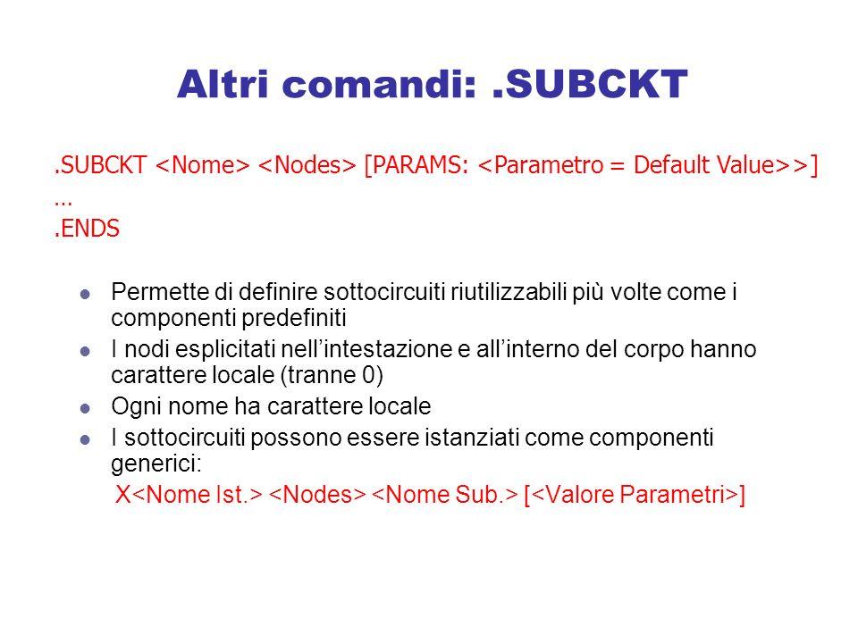 Altri comandi: .SUBCKT .SUBCKT <Nome> <Nodes> [PARAMS: <Parametro = Default Value>>] … .ENDS.